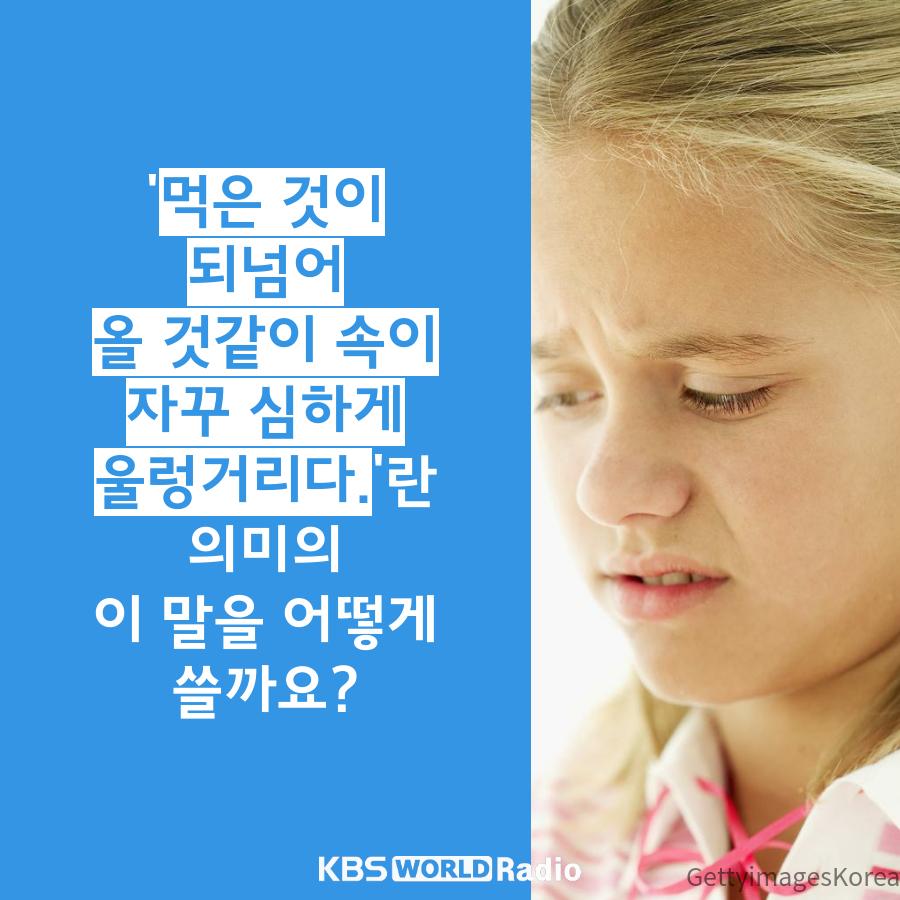 '먹은 것이 되넘어올 것같이 속이 자꾸 심하게 울렁거리다.'란 의미의이 말을 어떻게 쓸까요?