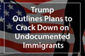 Trump Outlines Plans to Crack Down on Undocumented Immigrants