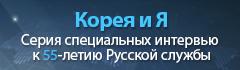 Корея и я - Серия специальных интервью к 55-летию Русской службы