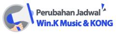 Perubahan Jadwal Win.K Music & KONG