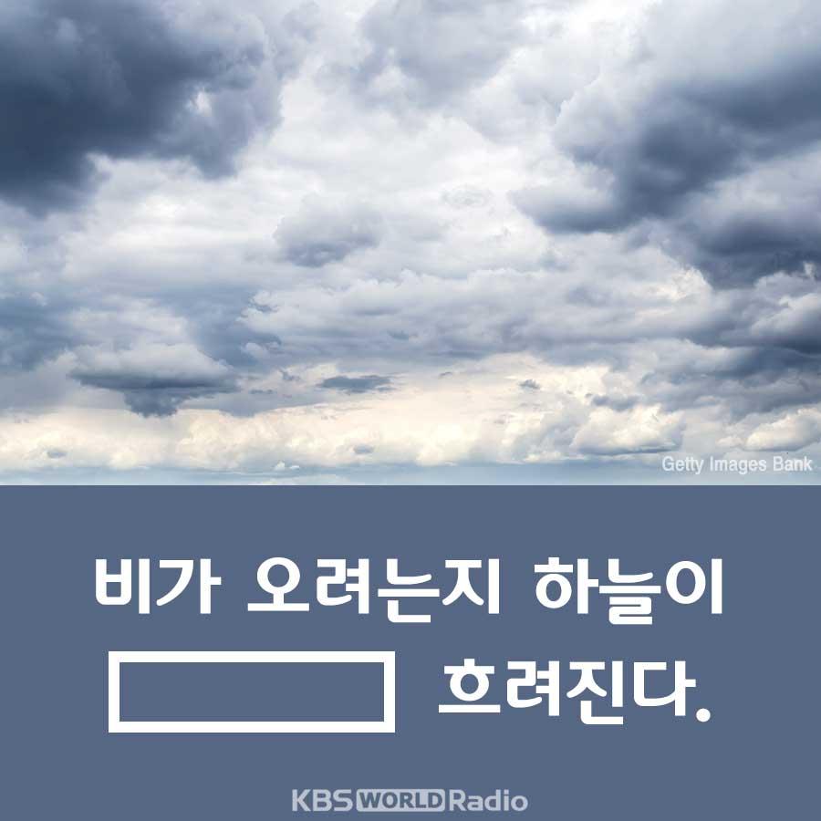 비가 오려는지 하늘이 _______ 흐려진다.