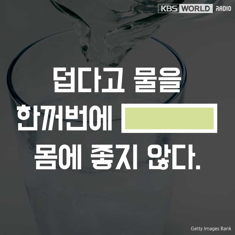 덥다고 물을 한꺼번에 ______ 몸에 좋지 않다.