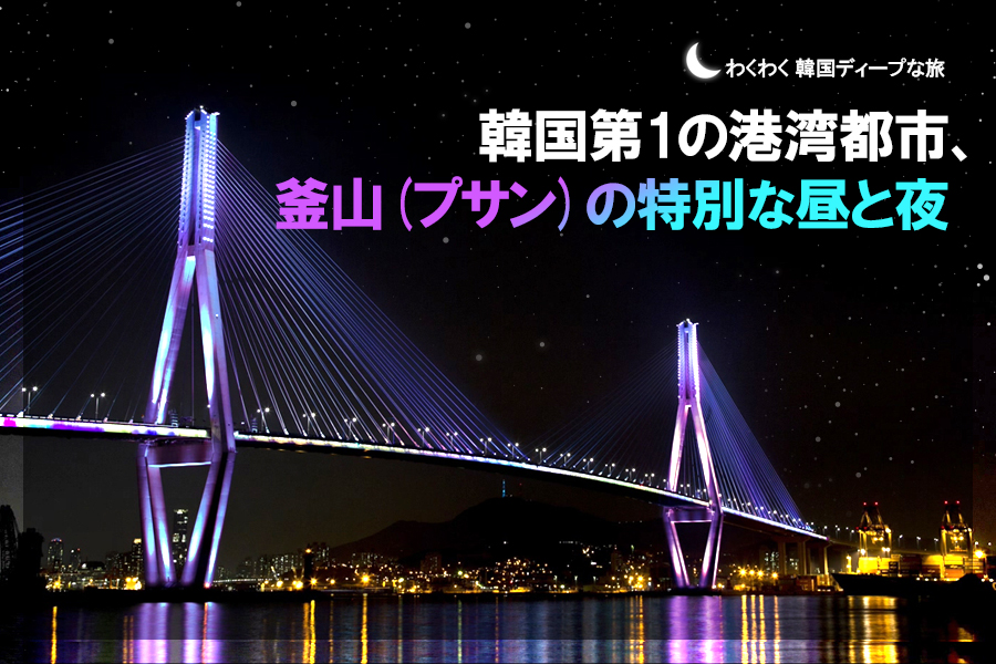 #28.  韓国第1の港湾都市、釜山(プサン)の特別な昼と夜