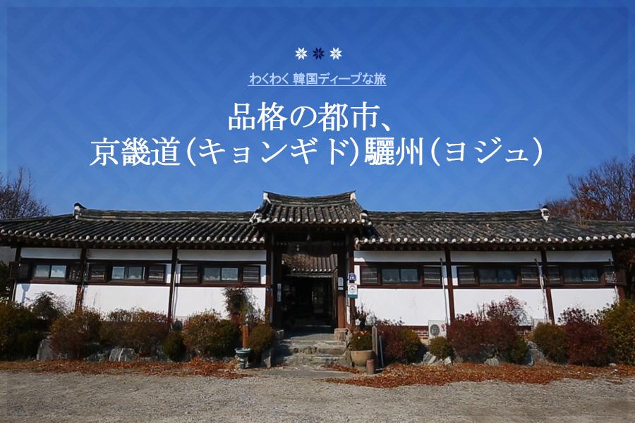 #42. 品格の都市、京畿道(キョンギド)驪州(ヨジュ)