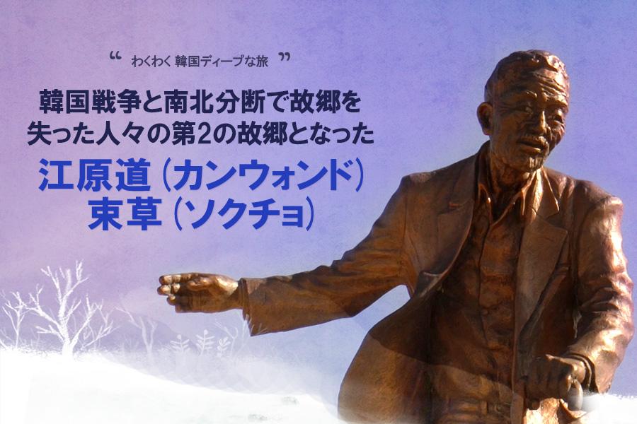 #49. 韓国戦争と南北分断で故郷を失った人々の第2の故郷となった江原道(カンウォンド)束草(ソクチョ)