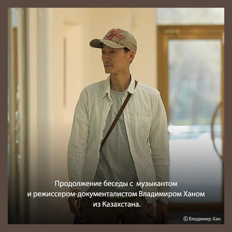 Музыкант и режиссер-документалист Владимир Хан из Казахстана. Часть 2.