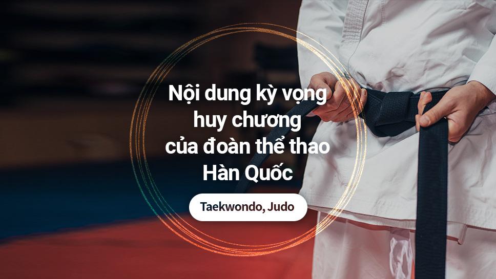 Nội dung kỳ vọng huy chương của đoàn thể thao Hàn Quốc: Taekwondo, Judo